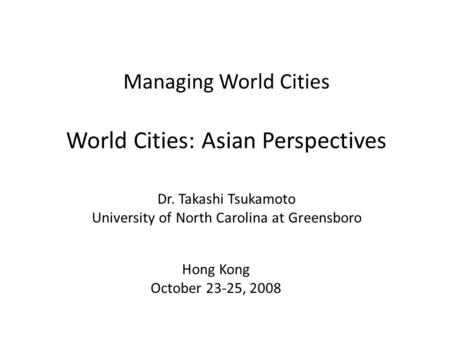 Managing World Cities World Cities: Asian Perspectives Dr. Takashi Tsukamoto University of North Carolina at Greensboro Hong Kong October 23-25, 2008.