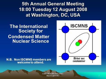 Collis 5th AGM of ISCMNS. Washington DC.1 5th Annual General Meeting 18:00 Tuesday 12 August 2008 at Washington, DC, USA The International Society for.