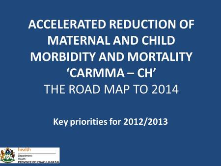 Key priorities for 2012/2013 ACCELERATED REDUCTION OF MATERNAL AND CHILD MORBIDITY AND MORTALITY 'CARMMA – CH' THE ROAD MAP TO 2014.