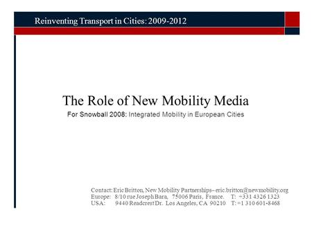 The Role of New Mobility Media For Snowball 2008: Integrated Mobility in European Cities Reinventing Transport in Cities: 2009-2012 Contact: Eric Britton,