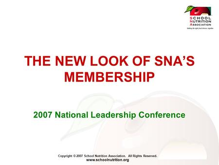 Copyright © 2007 School Nutrition Association. All Rights Reserved. www.schoolnutrition.org THE NEW LOOK OF SNA'S MEMBERSHIP 2007 National Leadership Conference.