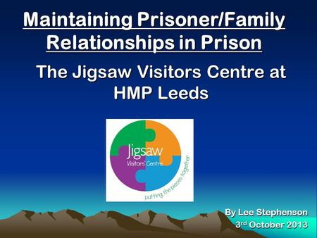 Maintaining Prisoner/Family Relationships in Prison The Jigsaw Visitors Centre at HMP Leeds By Lee Stephenson 3 rd October 2013.