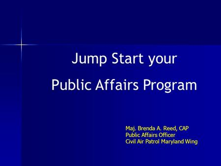 Jump Start your Public Affairs Program Maj. Brenda A. Reed, CAP Public Affairs Officer Civil Air Patrol Maryland Wing.