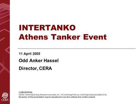 INTERTANKO Athens Tanker Event 11 April 2005 Odd Anker Hassel Director, CERA CONFIDENTIAL ©2005, Cambridge Energy Research Associates, Inc., 55 Cambridge.