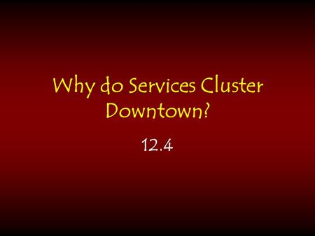 Why do Services Cluster Downtown? 12.4. Central Business District (CBD) usually one of the oldest areas of the city where retail and office activities.