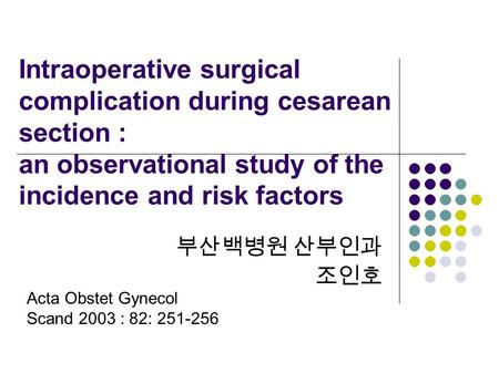 Intraoperative surgical complication during cesarean section : an observational study of the incidence and risk factors 부산백병원 산부인과 조인호 Acta Obstet Gynecol.