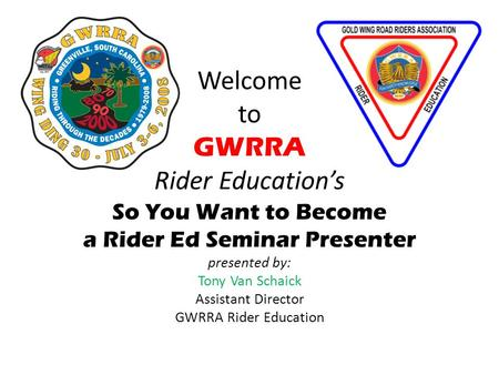 Welcome to GWRRA Rider Education's So You Want to Become a Rider Ed Seminar Presenter presented by: Tony Van Schaick Assistant Director GWRRA Rider Education.