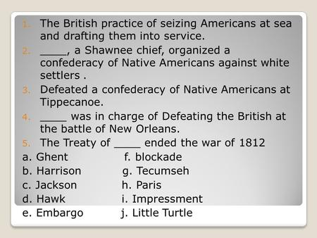 The British practice of seizing Americans at sea and drafting them into service. ____, a Shawnee chief, organized a confederacy of Native Americans against.