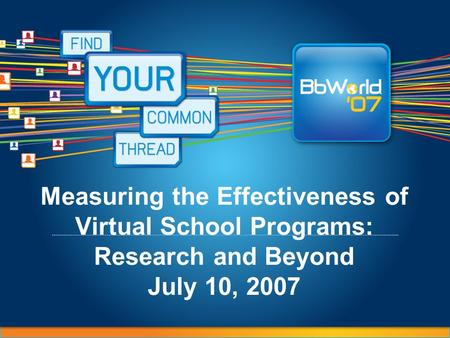 Measuring the Effectiveness of Virtual School Programs: Research and Beyond July 10, 2007.