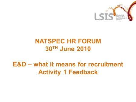 NATSPEC HR FORUM 30 TH June 2010 E&D – what it means for recruitment Activity 1 Feedback.