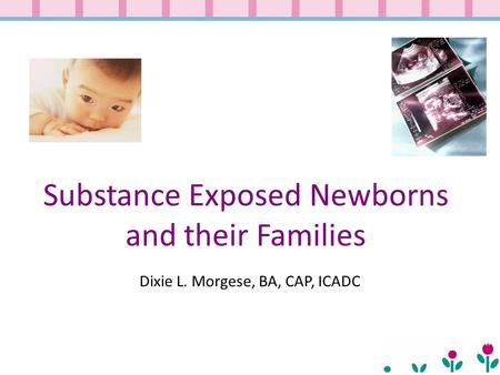 Substance Exposed Newborns and their Families Dixie L. Morgese, BA, CAP, ICADC.