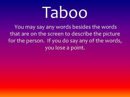 Taboo You may say any words besides the words that are on the screen to describe the picture for the person. If you do say any of the words, you lose a.