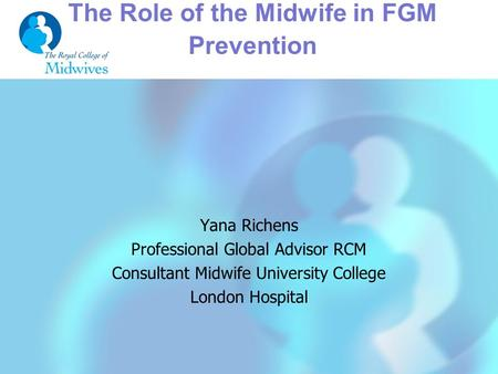 The Role of the Midwife in FGM Prevention Yana Richens Professional Global Advisor RCM Consultant Midwife University College London Hospital.