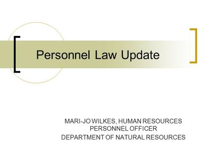 Personnel Law Update MARI-JO WILKES, HUMAN RESOURCES PERSONNEL OFFICER DEPARTMENT OF NATURAL RESOURCES.