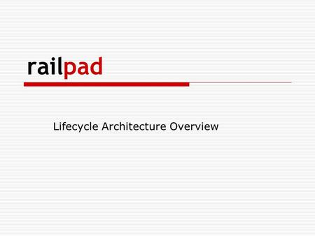 Railpad Lifecycle Architecture Overview. Skit! Scenario: Lon & Brian  Lon and Brian are software developers in a successful technology company.  Their.