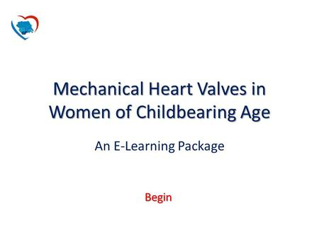 Begin Mechanical Heart Valves in Women of Childbearing Age An E-Learning Package.