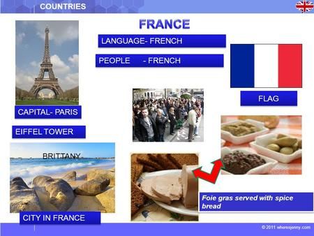 © 2011 wheresjenny.com COUNTRIES CAPITAL- PARIS EIFFEL TOWER BRITTANY FLAG LANGUAGE- FRENCH PEOPLE - FRENCH Foie gras served with spice bread CITY IN FRANCE.