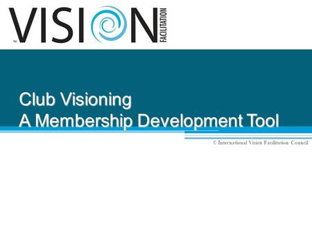 © International Vision Facilitation Council Club Visioning A Membership Development Tool.