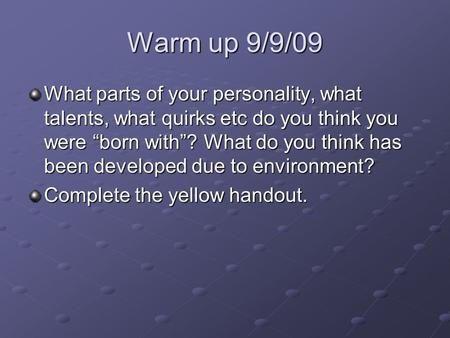 "Warm up 9/9/09 What parts of your personality, what talents, what quirks etc do you think you were ""born with""? What do you think has been developed due."