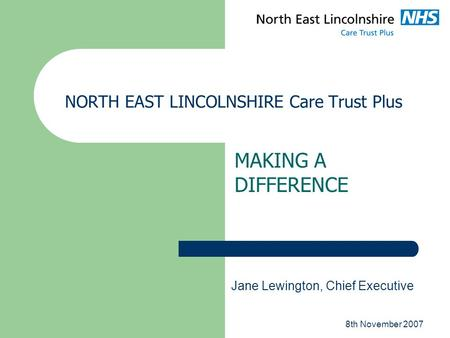 8th November 2007 NORTH EAST LINCOLNSHIRE Care Trust Plus MAKING A DIFFERENCE Jane Lewington, Chief Executive.