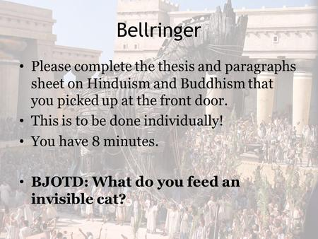 Bellringer Please complete the thesis and paragraphs sheet on Hinduism and Buddhism that you picked up at the front door. This is to be done individually!