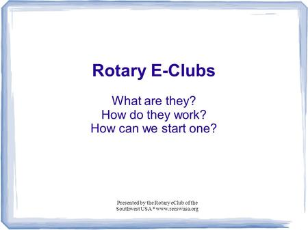 Presented by the Rotary eClub of the Southwest USA * www.recswusa.org Rotary E-Clubs What are they? How do they work? How can we start one?
