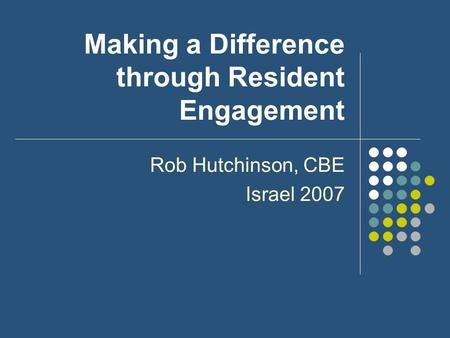 Making a Difference through Resident Engagement Rob Hutchinson, CBE Israel 2007.