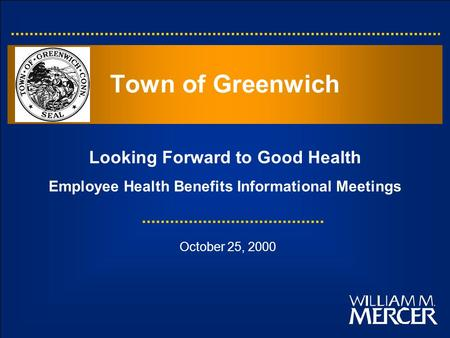 Looking Forward to Good Health Employee Health Benefits Informational Meetings Town of Greenwich October 25, 2000.