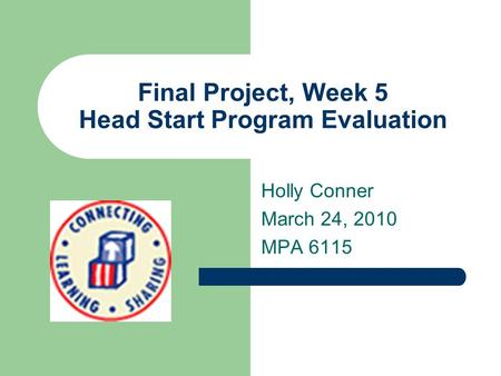 Final Project, Week 5 Head Start Program Evaluation Holly Conner March 24, 2010 MPA 6115.