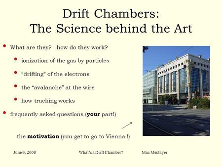 June 9, 2008What's a Drift Chamber? Mac Mestayer Drift Chambers: The Science behind the Art What are they? how do they work? ionization of the gas by particles.
