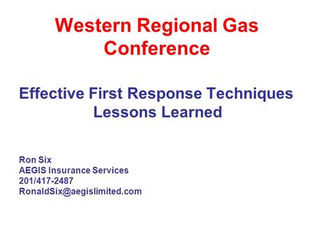 Western Regional Gas Conference Effective First Response Techniques Lessons Learned Ron Six AEGIS Insurance Services 201/417-2487