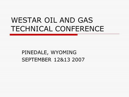 WESTAR OIL AND GAS TECHNICAL CONFERENCE PINEDALE, WYOMING SEPTEMBER 12&13 2007.