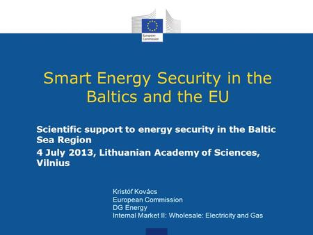 Smart Energy Security in the Baltics and the EU Scientific support to energy security in the Baltic Sea Region 4 July 2013, Lithuanian Academy of Sciences,