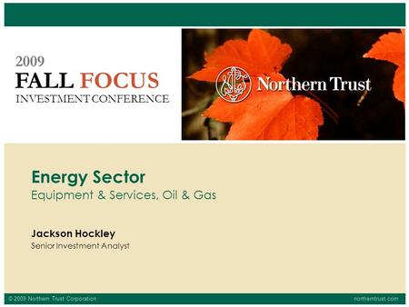 © 2009 Northern Trust Corporationnortherntrust.com FALL FOCUS 2009 INVESTMENT CONFERENCE Jackson Hockley Senior Investment Analyst Energy Sector Equipment.