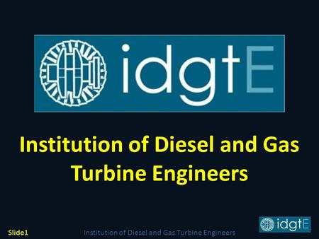 Institution of Diesel and Gas Turbine Engineers Slide1 Institution of Diesel and Gas Turbine Engineers Institution of Diesel and Gas Turbine Engineers.