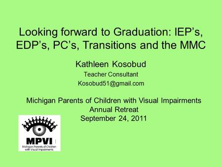 Looking forward to Graduation: IEP's, EDP's, PC's, Transitions and the MMC Kathleen Kosobud Teacher Consultant Michigan Parents of.