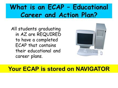 What is an ECAP – Educational Career and Action Plan? All students graduating in AZ are REQUIRED to have a completed ECAP that contains their educational.