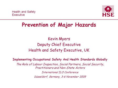 Health and Safety Executive Health and Safety Executive Prevention of Major Hazards Kevin Myers Deputy Chief Executive Health and Safety Executive, UK.