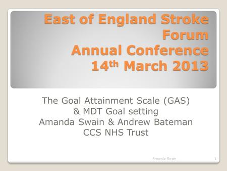 East of England Stroke Forum Annual Conference 14 th March 2013 The Goal Attainment Scale (GAS) & MDT Goal setting Amanda Swain & Andrew Bateman CCS NHS.