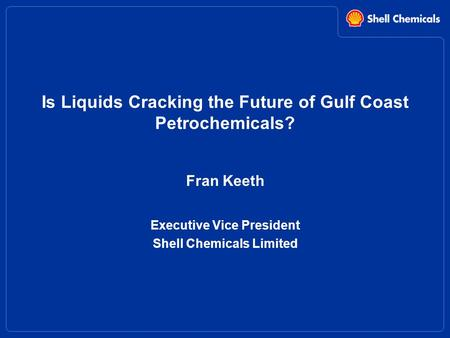 Is Liquids Cracking the Future of Gulf Coast Petrochemicals? Fran Keeth Executive Vice President Shell Chemicals Limited.