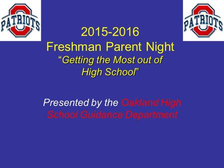 "Getting the Most out of High School"" 2015-2016 Freshman Parent Night ""Getting the Most out of High School"" Presented by the Oakland High School Guidance."