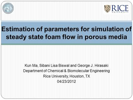 Estimation of parameters for simulation of steady state foam flow in porous media Kun Ma, Sibani Lisa Biswal and George J. Hirasaki Department of Chemical.