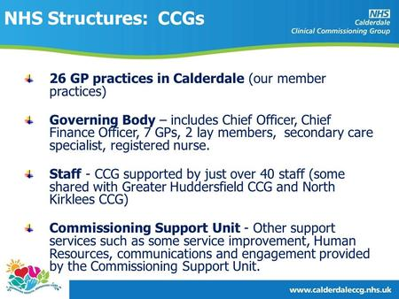 NHS Structures: CCGs 26 GP practices in Calderdale (our member practices) Governing Body – includes Chief Officer, Chief Finance Officer, 7 GPs, 2 lay.