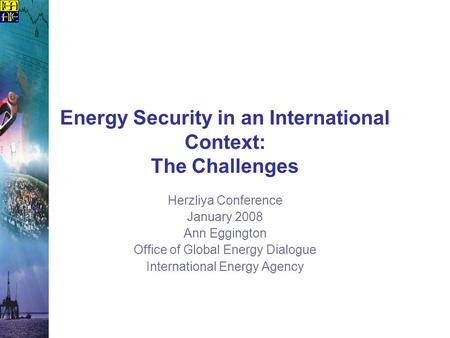 Energy Security in an International Context: The Challenges Herzliya Conference January 2008 Ann Eggington Office of Global Energy Dialogue International.