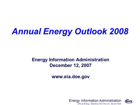 Energy Information Administration Official Energy Statistics from the U.S. Government Annual Energy Outlook 2008 Energy Information Administration December.