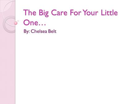 The Big Care For Your Little One… By: Chelsea Belt.