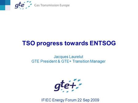 TSO progress towards ENTSOG IFIEC Energy Forum 22 Sep 2009 Jacques Laurelut GTE President & GTE+ Transition Manager.