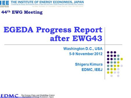 EGEDA Progress Report after EWG43 Washington D.C., USA 5-9 November 2012 Shigeru Kimura EDMC, IEEJ 44 th EWG Meeting.