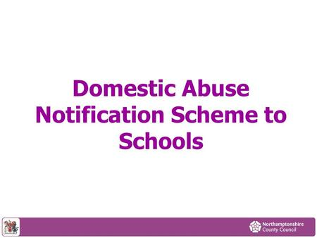 Domestic Abuse Notification Scheme to Schools. Content Context How the scheme will work Other initiatives Police definitions of risk Available support.