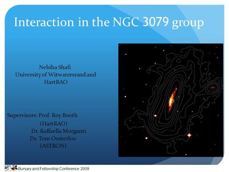 Interaction in the NGC 3079 group Nebiha Shafi University of Witwatersrand and HartRAO Supervisors: Prof. Roy Booth (HartRAO) Dr. Raffaella Morganti Dr.